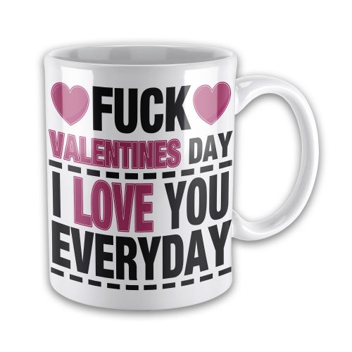 Fuck Valentines Day I Love You Everyday Novelty Gift Mug